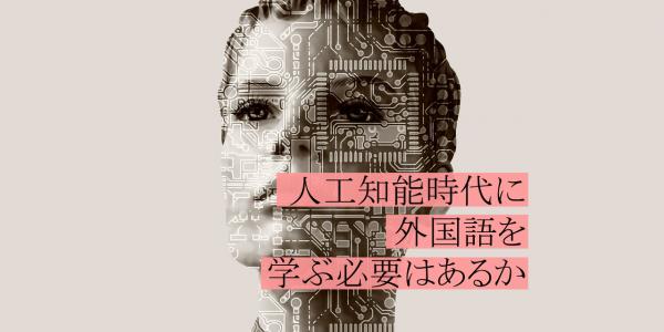 人工知能時代に外国語は学ばなくていい?便利な時代だからこそ、自分の言葉を大事にしたい